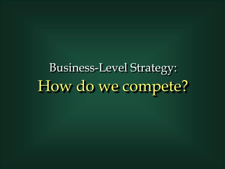 Business level strategy how do we compete