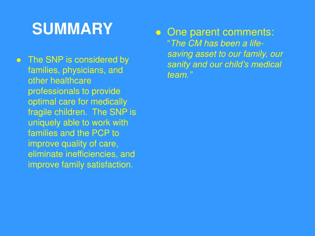 The SNP is considered by families, physicians, and other healthcare professionals to provide optimal care for medically fragile children.  The SNP is uniquely able to work with families and the PCP to improve quality of care, eliminate inefficiencies, and improve family satisfaction.