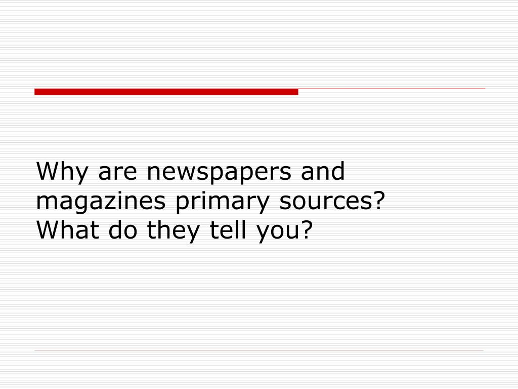 Why are newspapers and magazines primary sources?