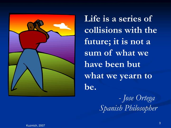 Life is a series of collisions with the future; it is not a sum of what we have been but what we yea...