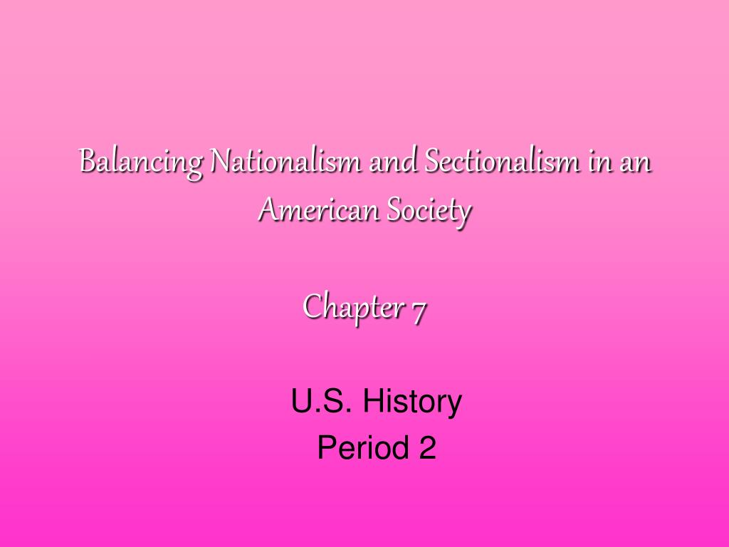 balancing nationalism and sectionalism in an american society chapter 7 l.