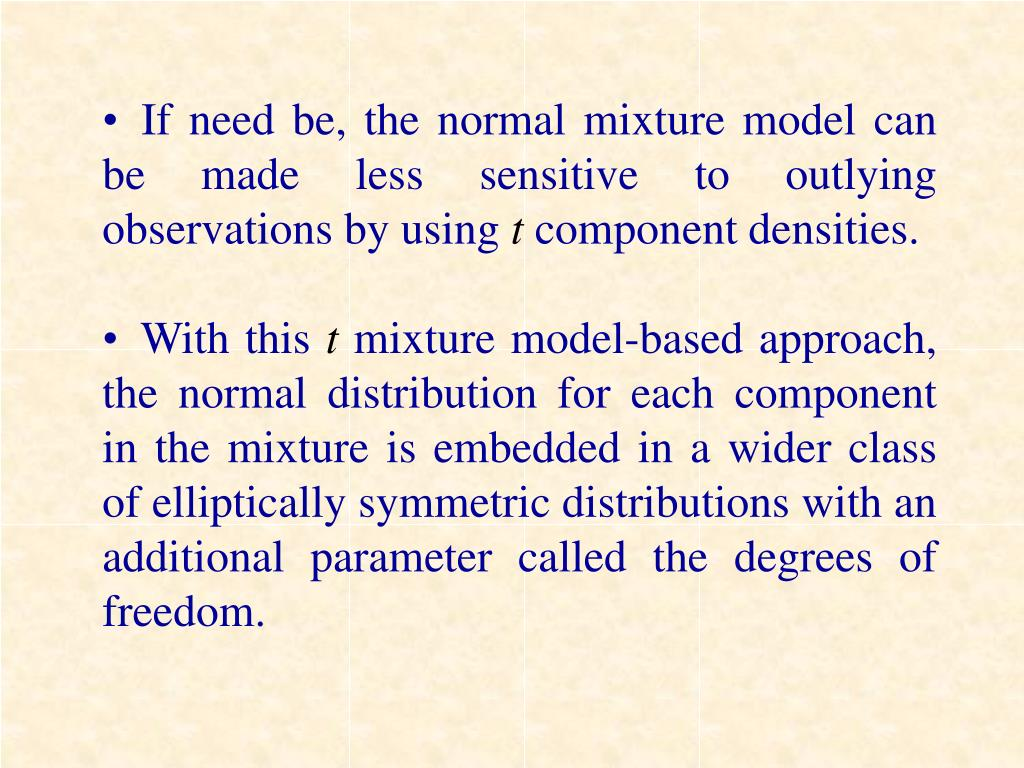 If need be, the normal mixture model can be made less sensitive to outlying observations by using