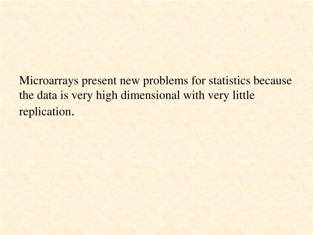 Microarrays present new problems for statistics because the data is very high dimensional with very little replication