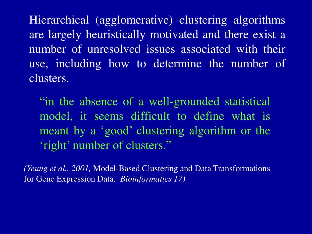 Hierarchical (agglomerative) clustering algorithms are largely heuristically motivated and there exist a number of unresolved issues associated with their use, including how to determine the number of clusters.