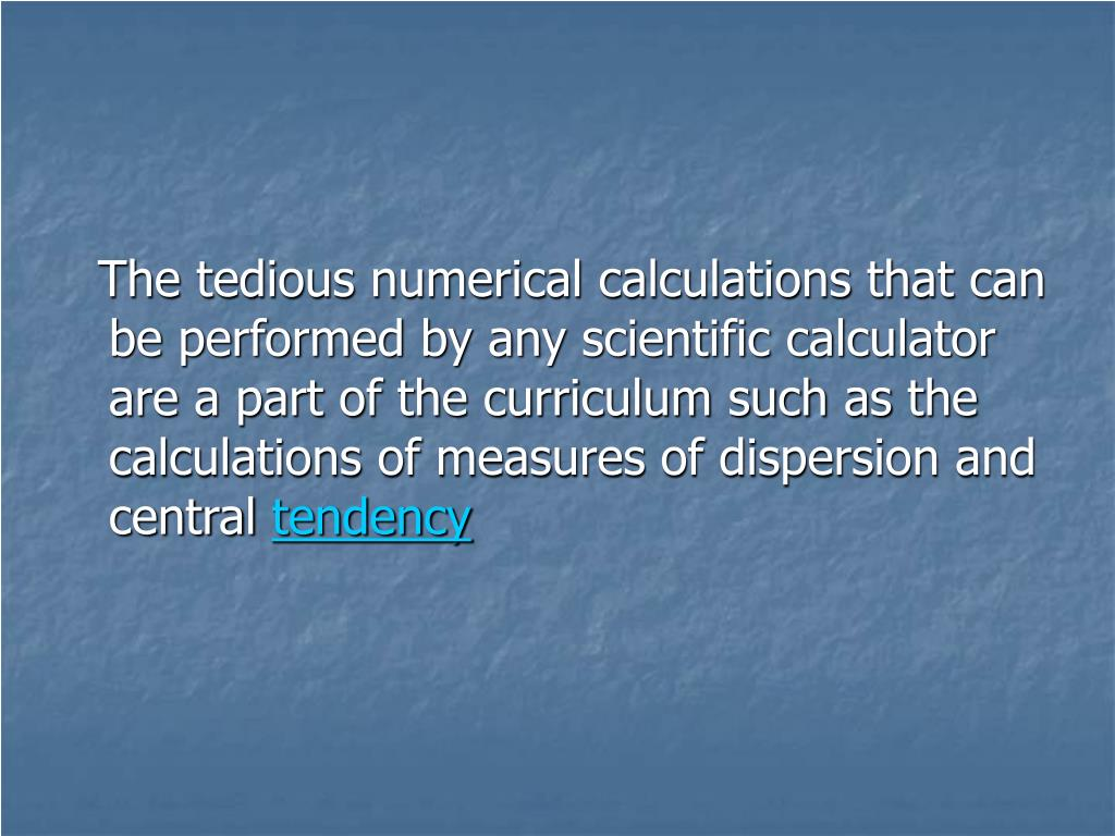 The tedious numerical calculations that can be performed by any scientific calculator are a part of the curriculum such as the calculations of measures of dispersion and central