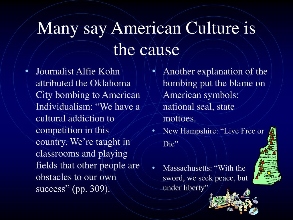 """Journalist Alfie Kohn attributed the Oklahoma City bombing to American Individualism: """"We have a cultural addiction to competition in this country. We're taught in classrooms and playing fields that other people are obstacles to our own success"""" (pp. 309)."""