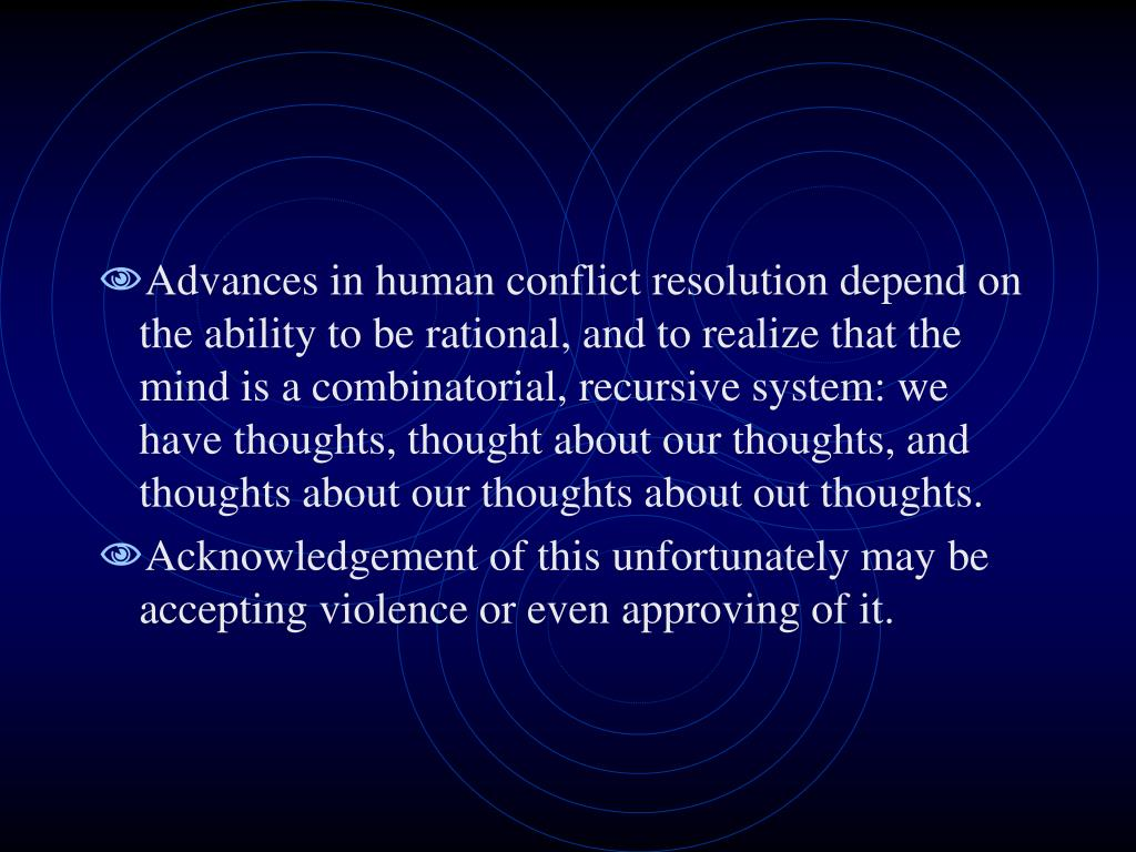 Advances in human conflict resolution depend on the ability to be rational, and to realize that the mind is a combinatorial, recursive system: we have thoughts, thought about our thoughts, and thoughts about our thoughts about out thoughts.