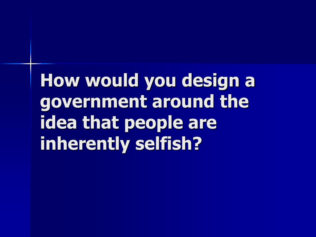 How would you design a government around the idea that people are inherently selfish?