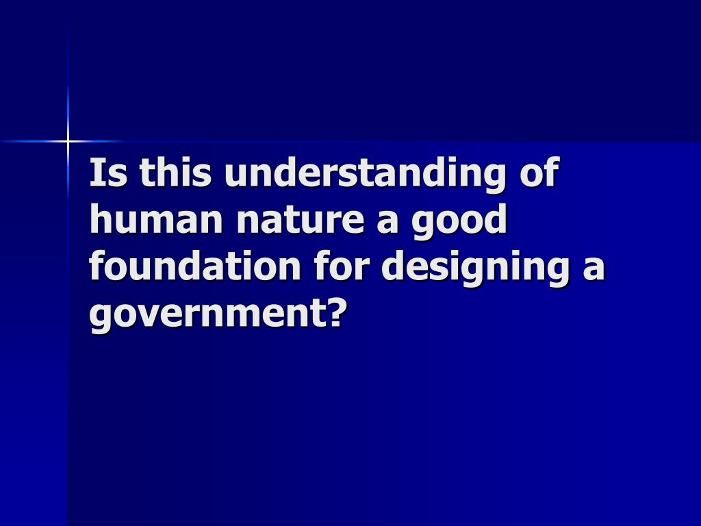 Is this understanding of  human nature a good foundation for designing a government?