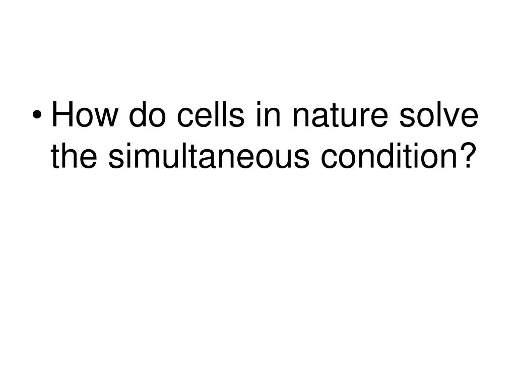 How do cells in nature solve the simultaneous condition?