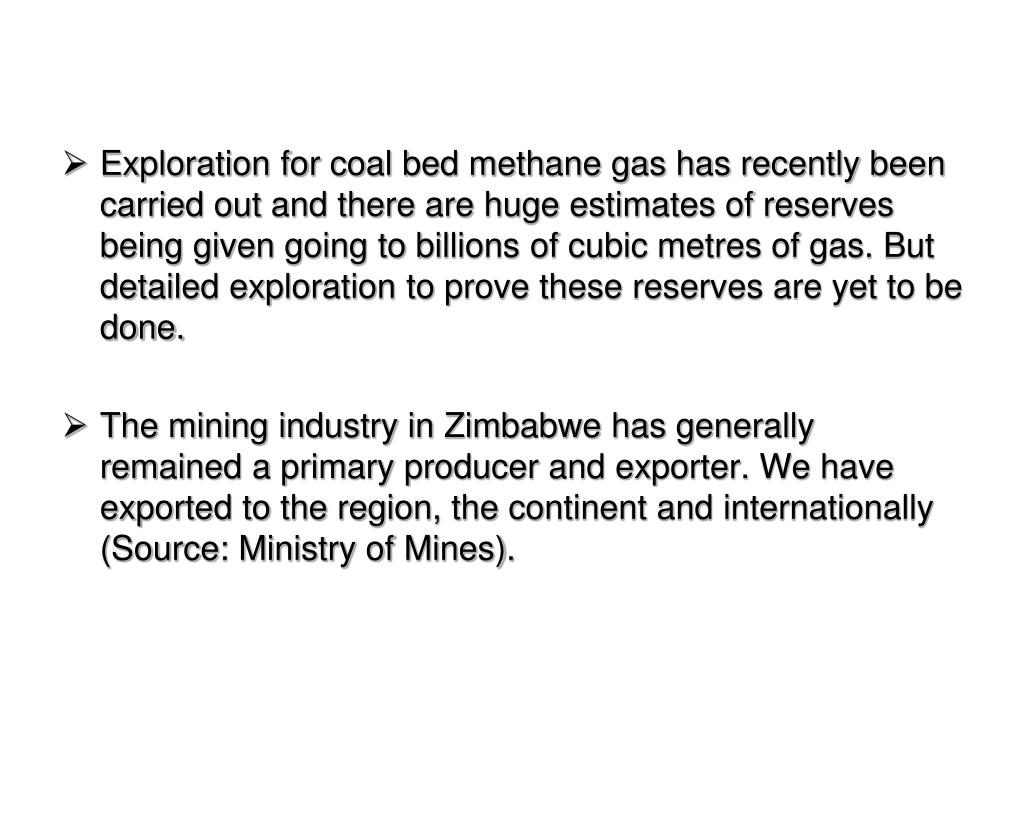 Exploration for coal bed methane gas has recently been carried out and there are huge estimates of reserves being given going to billions of cubic metres of gas. But detailed exploration to prove these reserves are yet to be done.