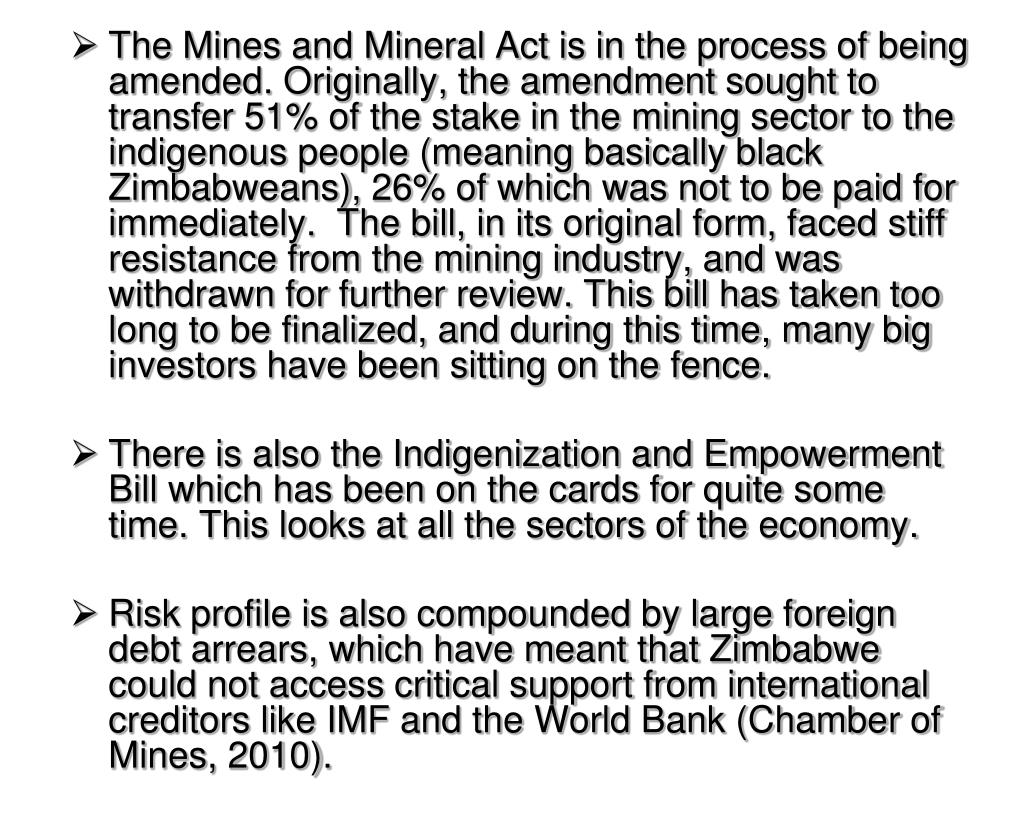 The Mines and Mineral Act is in the process of being amended. Originally, the amendment sought to transfer 51% of the stake in the mining sector to the indigenous people (meaning basically black Zimbabweans), 26% of which was not to be paid for immediately.  The bill, in its original form, faced stiff resistance from the mining industry, and was withdrawn for further review. This bill has taken too long to be finalized, and during this time, many big investors have been sitting on the fence.