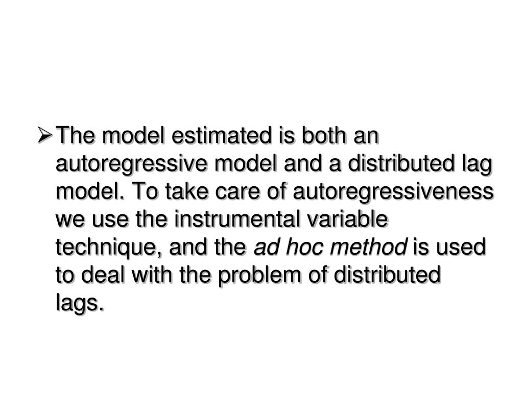 The model estimated is both an autoregressive model and a distributed lag model. To take care of autoregressiveness we use the instrumental variable technique, and the