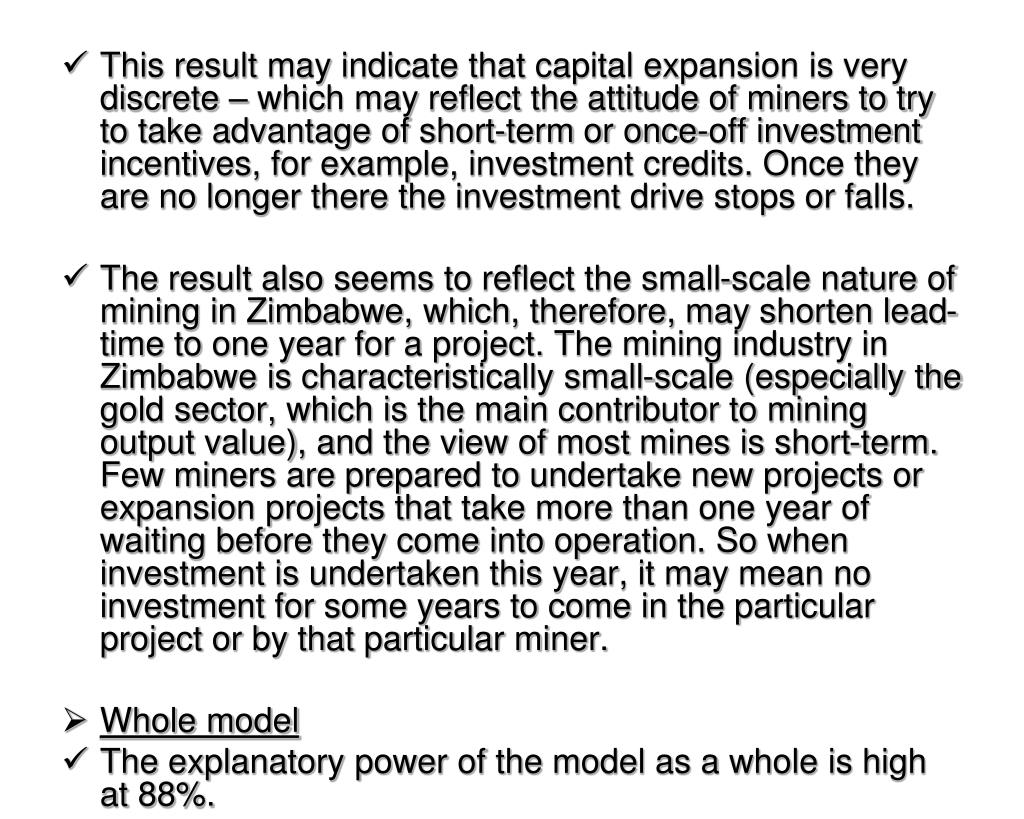 This result may indicate that capital expansion is very discrete – which may reflect the attitude of miners to try to take advantage of short-term or once-off investment incentives, for example, investment credits. Once they are no longer there the investment drive stops or falls.