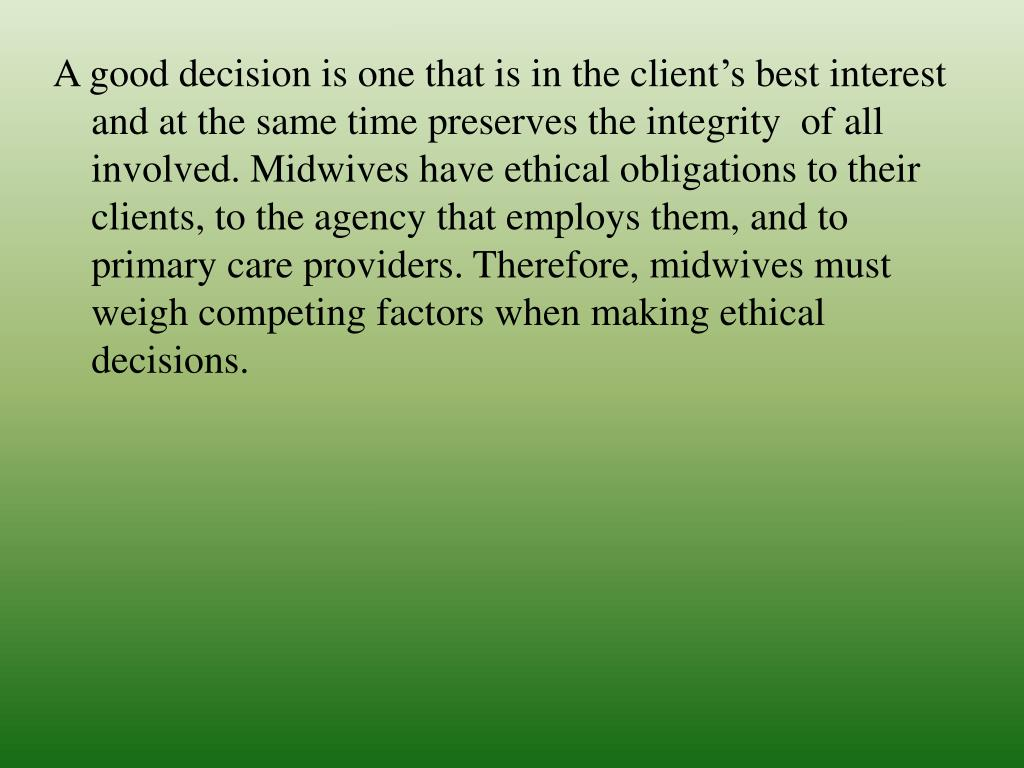 A good decision is one that is in the client's best interest and at the same time preserves the integrity  of all involved. Midwives have ethical obligations to their clients, to the agency that employs them, and to primary care providers. Therefore, midwives must weigh competing factors when making ethical  decisions.