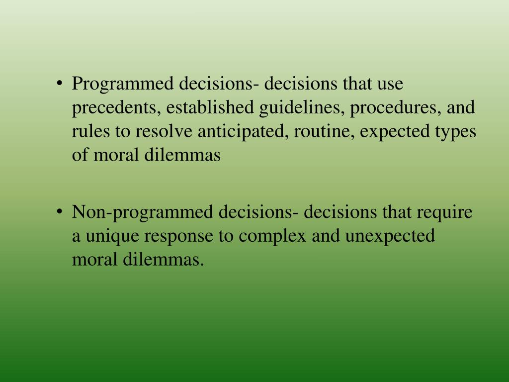 Programmed decisions- decisions that use precedents, established guidelines, procedures, and rules to resolve anticipated, routine, expected types of moral dilemmas