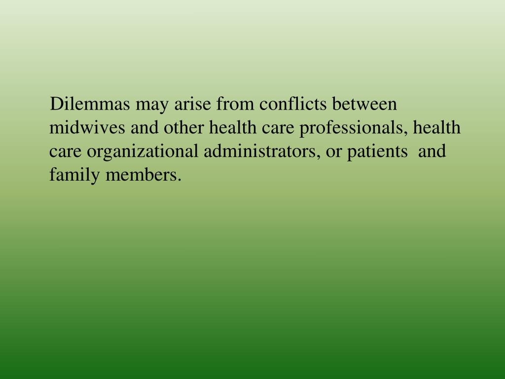 Dilemmas may arise from conflicts between midwives and other health care professionals, health care organizational administrators, or patients  and family members.
