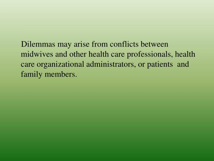 Dilemmas may arise from conflicts between midwives and other health care professionals, health c...