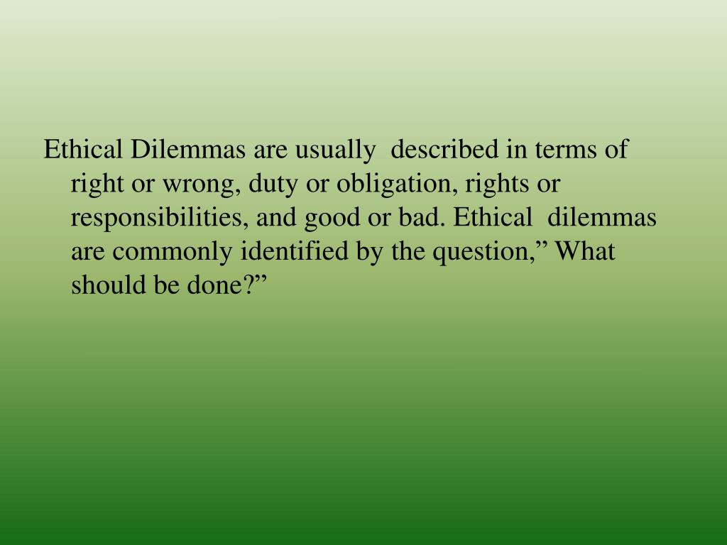 "Ethical Dilemmas are usually  described in terms of right or wrong, duty or obligation, rights or responsibilities, and good or bad. Ethical  dilemmas are commonly identified by the question,"" What should be done?"""