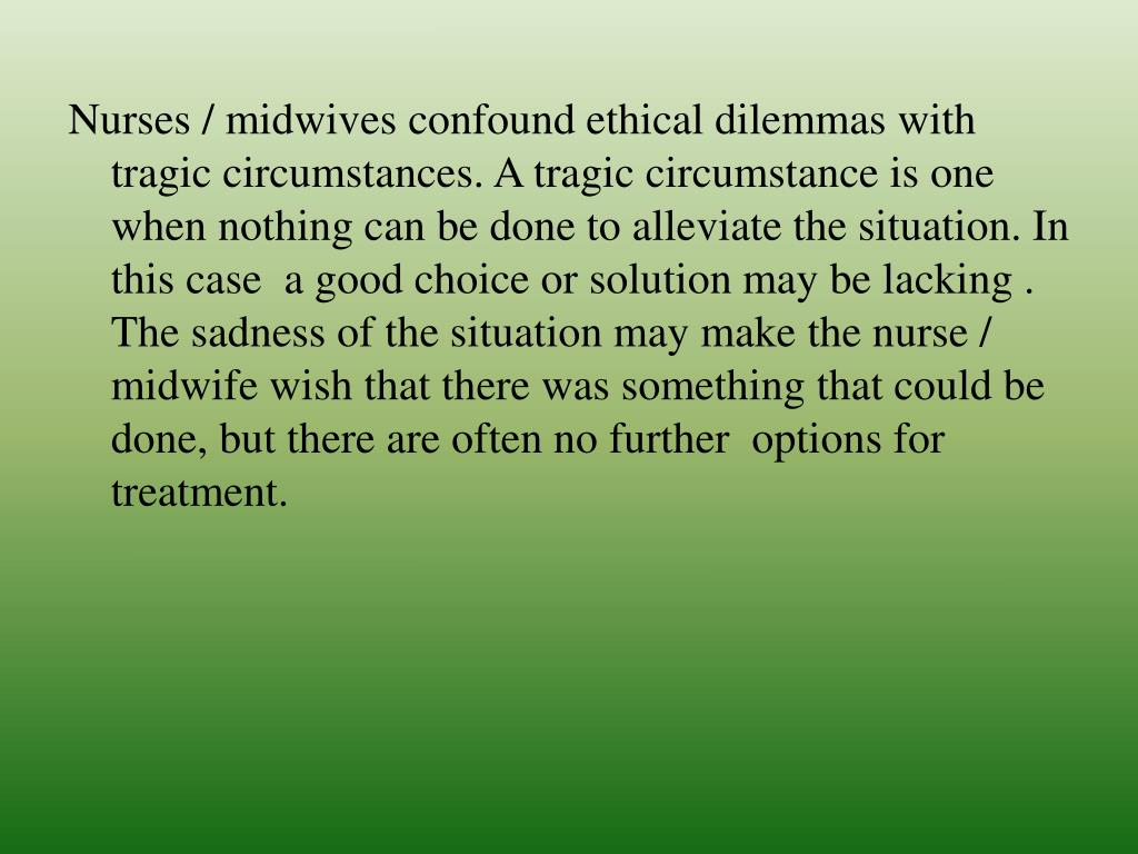 Nurses / midwives confound ethical dilemmas with tragic circumstances. A tragic circumstance is one when nothing can be done to alleviate the situation. In this case  a good choice or solution may be lacking . The sadness of the situation may make the nurse / midwife wish that there was something that could be done, but there are often no further  options for treatment.