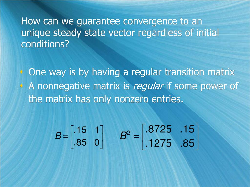How can we guarantee convergence to an unique steady state vector regardless of initial conditions?