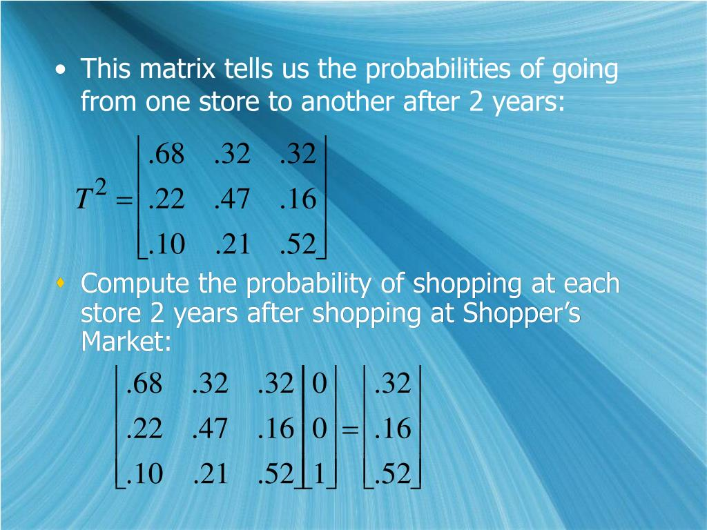 This matrix tells us the probabilities of going from one store to another after 2 years: