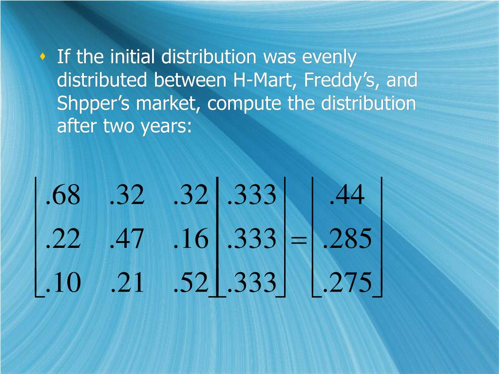 If the initial distribution was evenly distributed between H-Mart, Freddy's, and Shpper's market, compute the distribution after two years: