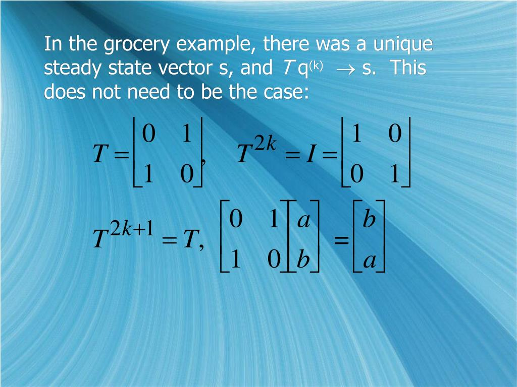 In the grocery example, there was a unique steady state vector s, and