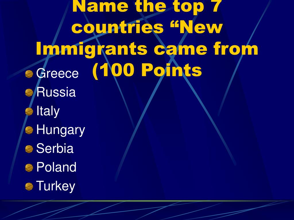 """Name the top 7 countries """"New Immigrants came from (100 Points"""