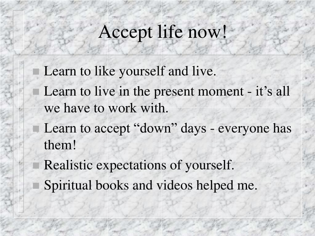 Accept life now!