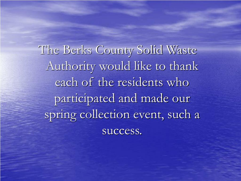 The Berks County Solid Waste Authority would like to thank each of the residents who participated and made our spring collection event, such a success.