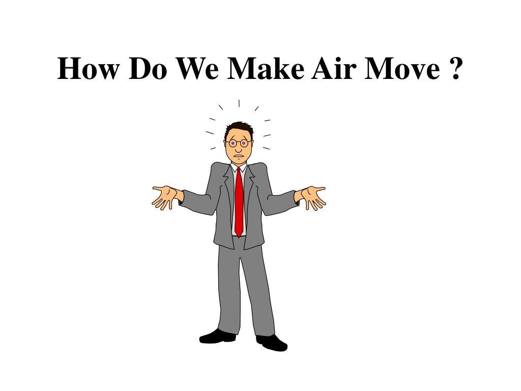 How Do We Make Air Move ?
