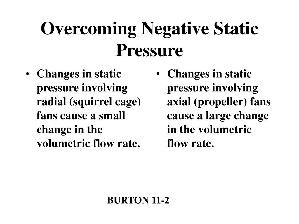 Changes in static pressure involving radial (squirrel cage) fans cause a small change in the volumetric flow rate.