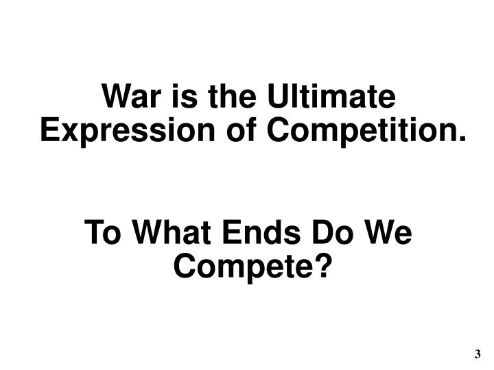 War is the Ultimate Expression of Competition.