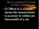 but to a scientist 21 7cm and 21 70cm is not the same