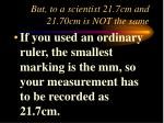but to a scientist 21 7cm and 21 70cm is not the same7
