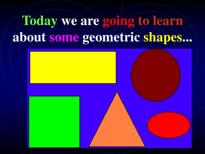 Today we are going to learn about some geometric shapes