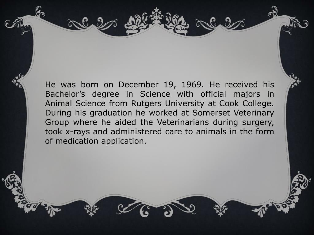 He was born on December 19, 1969. He received his Bachelor's degree in Science with official majors in Animal Science from Rutgers University at Cook College. During his graduation he worked at Somerset Veterinary Group where he aided the Veterinarians during surgery, took x-rays and administered care to animals in the form of medication application.