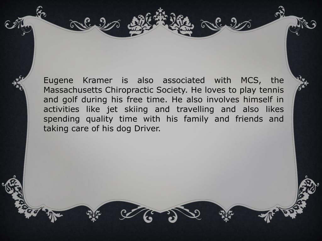 Eugene Kramer is also associated with MCS, the Massachusetts Chiropractic Society. He loves to play tennis and golf during his free time. He also involves himself in activities like jet skiing and travelling and also likes spending quality time with his family and friends and taking care of his dog Driver.