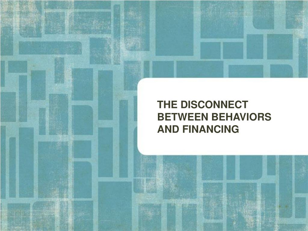 THE DISCONNECT BETWEEN BEHAVIORS AND FINANCING