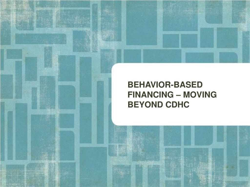 BEHAVIOR-BASED FINANCING – MOVING BEYOND CDHC