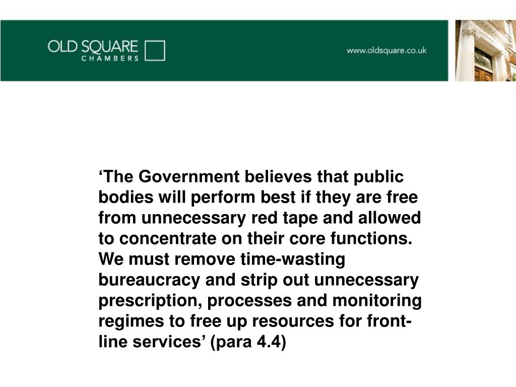 'The Government believes that public bodies will perform best if they are free from unnecessary red tape and allowed to concentrate on their core functions. We must remove time-wasting bureaucracy and strip out unnecessary prescription, processes and monitoring regimes to free up resources for front-line services' (para 4.4)