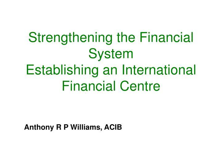 Strengthening the financial system establishing an international financial centre