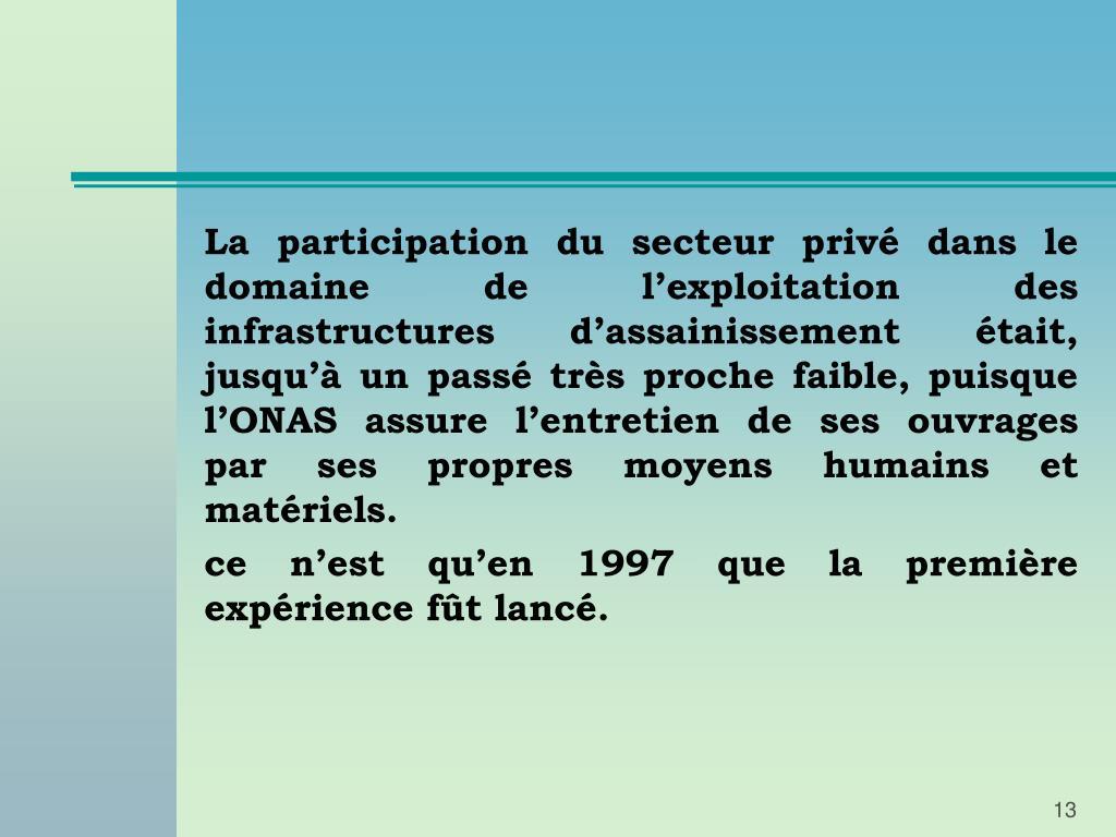 La participation du secteur privé dans le domaine de l'exploitation des infrastructures d'assainissement était, jusqu'à un passé très proche faible, puisque l'ONAS assure l'entretien de ses ouvrages par ses propres moyens humains et matériels.