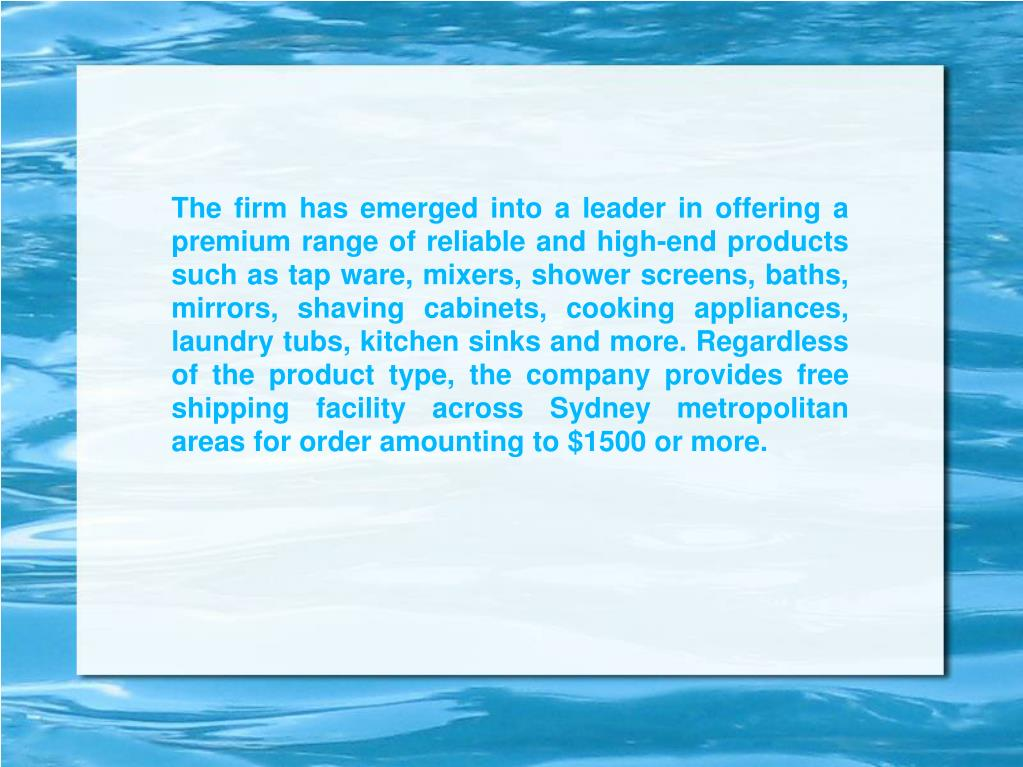 The firm has emerged into a leader in offering a premium range of reliable and high-end products such as tap ware, mixers, shower screens, baths, mirrors, shaving cabinets, cooking appliances, laundry tubs, kitchen sinks and more. Regardless of the product type, the company provides free shipping facility across Sydney metropolitan areas for order amounting to $1500 or more.