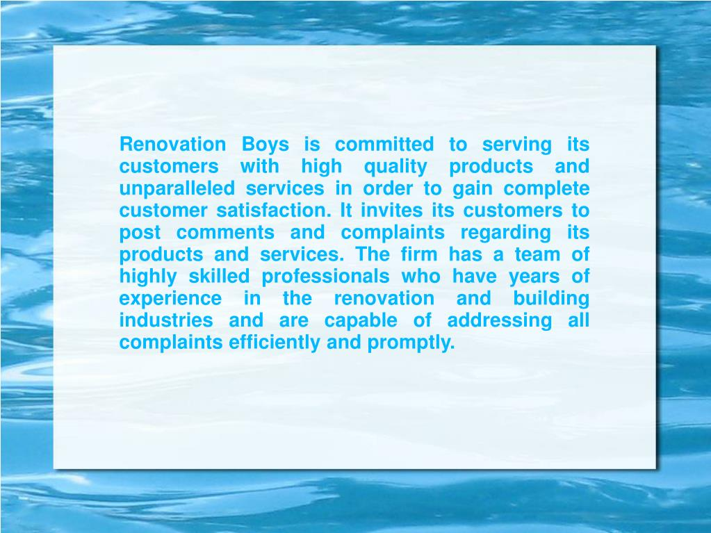 Renovation Boys is committed to serving its customers with high quality products and unparalleled services in order to gain complete customer satisfaction. It invites its customers to post comments and complaints regarding its products and services. The firm has a team of highly skilled professionals who have years of experience in the renovation and building industries and are capable of addressing all complaints efficiently and promptly.