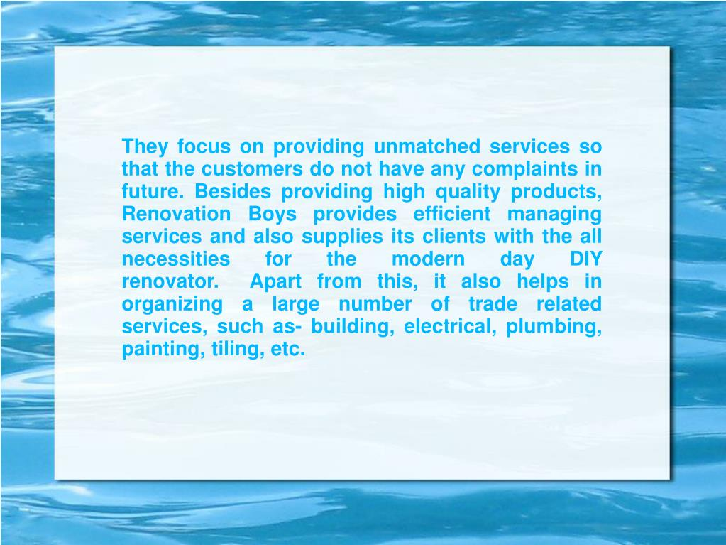 They focus on providing unmatched services so that the customers do not have any complaints in future. Besides providing high quality products, Renovation Boys provides efficient managing services and also supplies its clients with the all necessities for the modern day DIY renovator. Apart from this, it also helps in organizing a large number of trade related services, such as- building, electrical, plumbing, painting, tiling, etc.