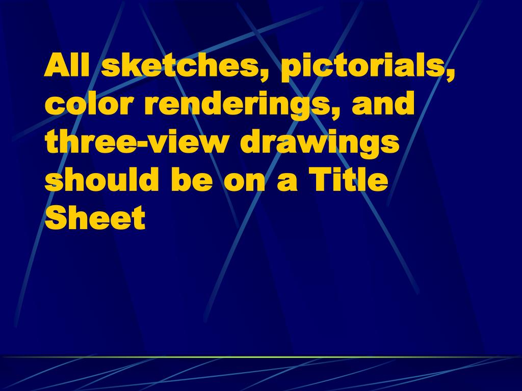 All sketches, pictorials, color renderings, and three-view drawings should be on a Title Sheet