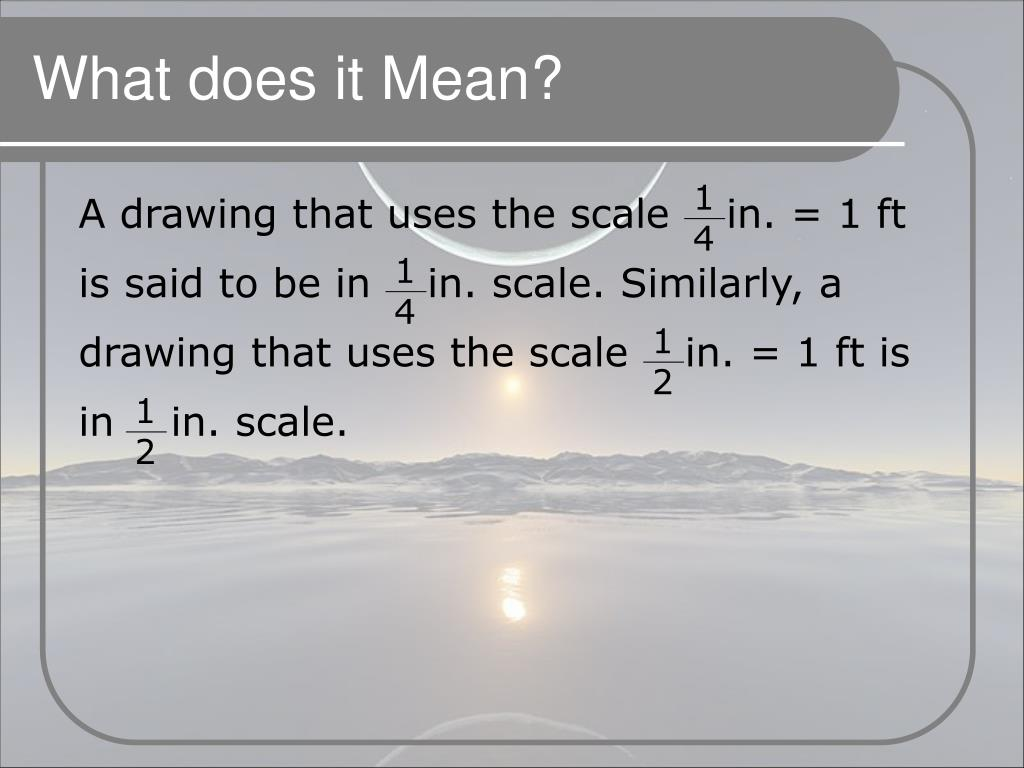 A drawing that uses the scale    in. = 1 ft is said to be in    in. scale. Similarly, a drawing that uses the scale    in. = 1 ft is in    in. scale.