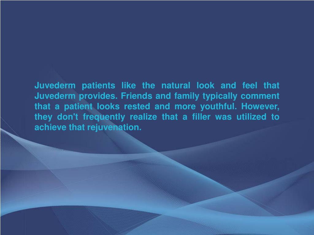 Juvederm patients like the natural look and feel that Juvederm provides. Friends and family typically comment that a patient looks rested and more youthful. However, they don't frequently realize that a filler was utilized to achieve that rejuvenation.